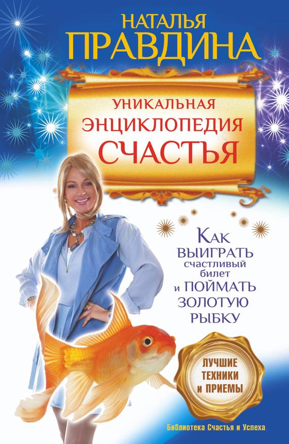Наталия Правдина «Уникальная энциклопедия счастья. Как выиграть счастливый билет и поймать золотую рыбку. Лучшие техники и приемы»