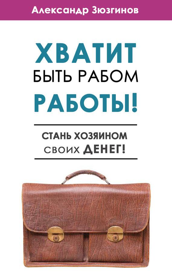 Александр Зюзгинов «Хватит быть рабом работы! Стань хозяином своих денег!»