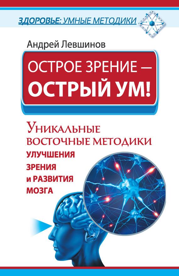 Андрей Левшинов «Острое зрение – острый ум! Уникальные восточные методики улучшения зрения и развития мозга»