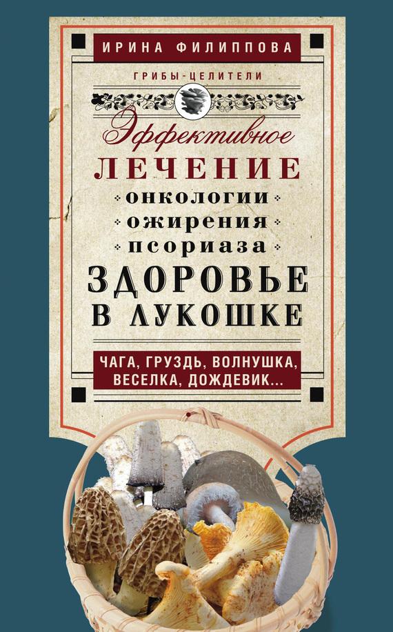 Ирина Филиппова «Здоровье в лукошке. Эффективное лечение онкологии, ожирения, псориаза. Чага, груздь, волнушка, веселка, дождевик…»
