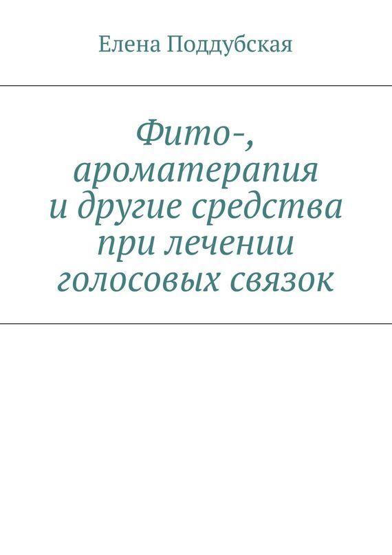 Елена Поддубская «Фито-, ароматерапия и другие средства при лечении голосовых связок»