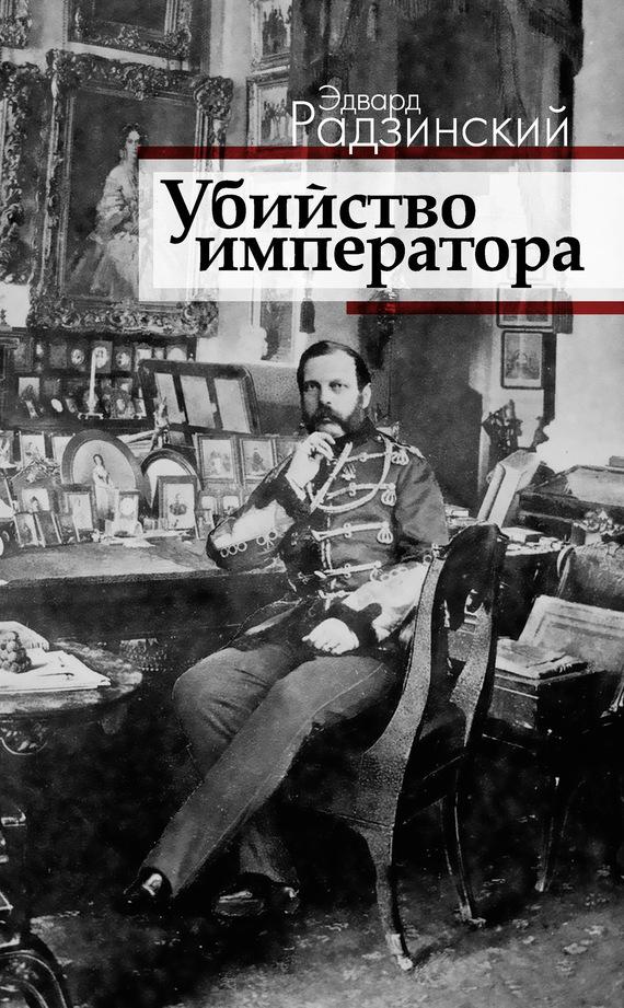 Эдвард Радзинский «Убийство императора. Александр II и тайная Россия»