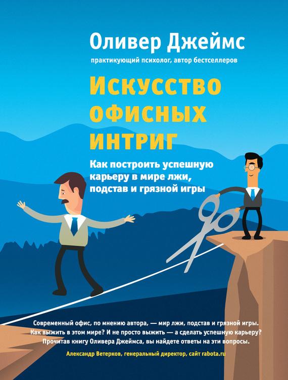 Оливер Джеймс «Искусство офисных интриг. Как построить успешную карьеру в мире лжи, подстав и грязной игры»
