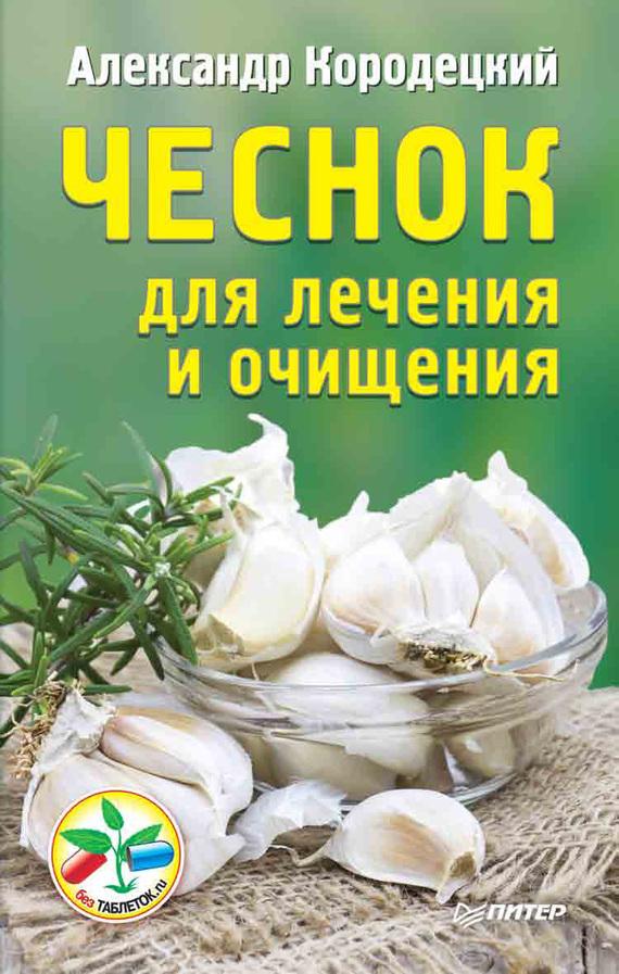 Александр Кородецкий «Чеснок для лечения и очищения»