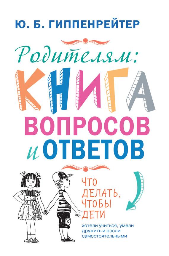 Юлия Гиппенрейтер «Родителям: книга вопросов и ответов. Что делать, чтобы дети хотели учиться, умели дружить и росли самостоятельными»