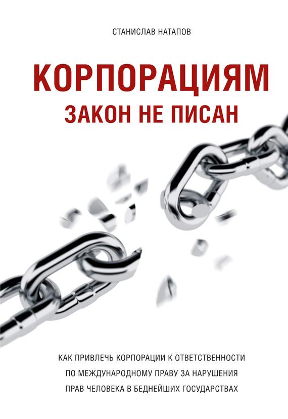 Обложка книги Корпорациям закон неписан. Какпривлечь корпорации кответственности помеждународному праву занарушения прав человека вбеднейших государствах