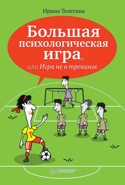 Ирина Телегина «Большая психологическая игра, или Игра не в тренинге»