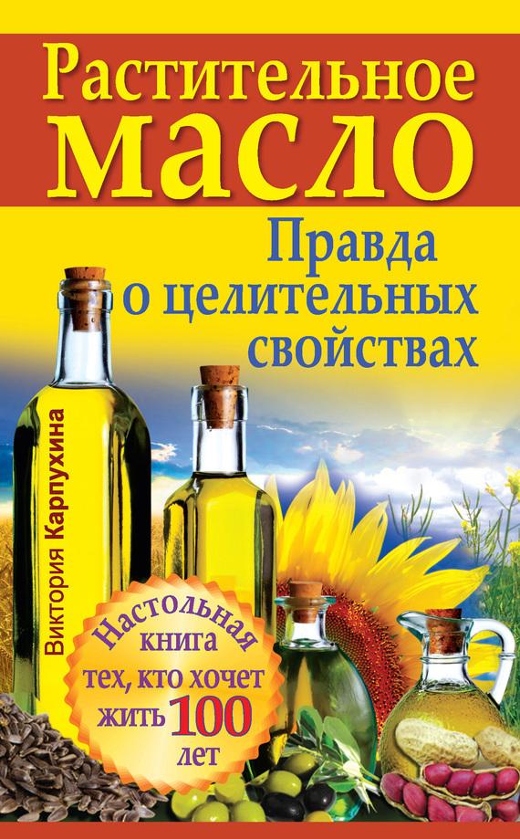 Виктория Карпухина «Растительное масло. Правда о целительных свойствах»