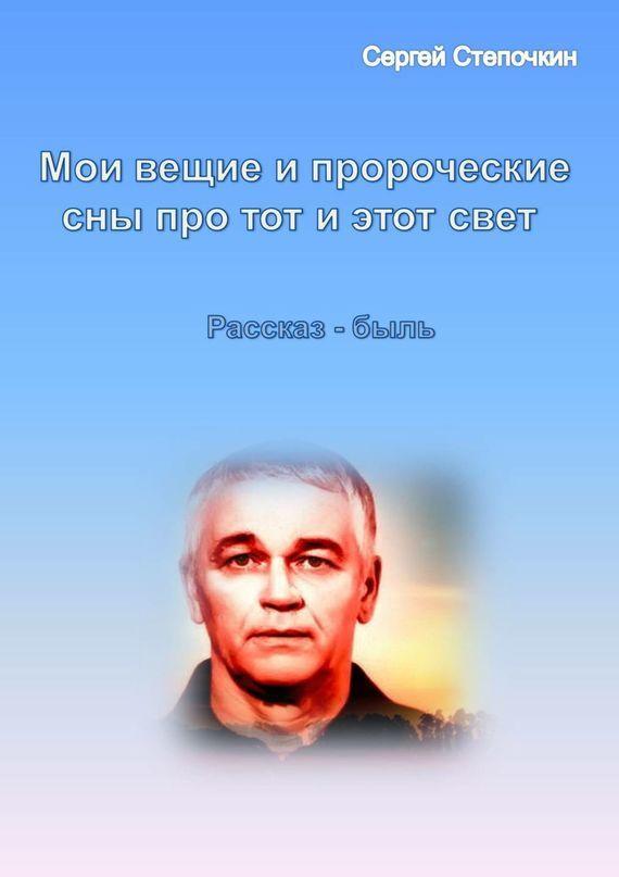 Сергей Степочкин «Мои вещие и пророческие сны про тот и этот свет»