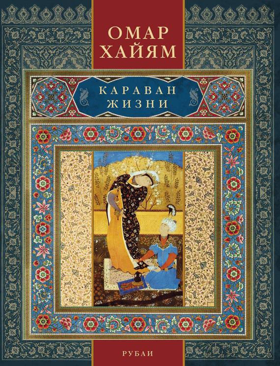 Омар Хайям «Караван жизни. Рубаи»