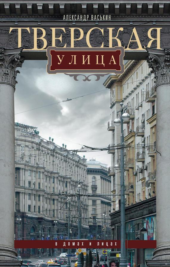 Александр Васькин «Тверская улица в домах и лицах»