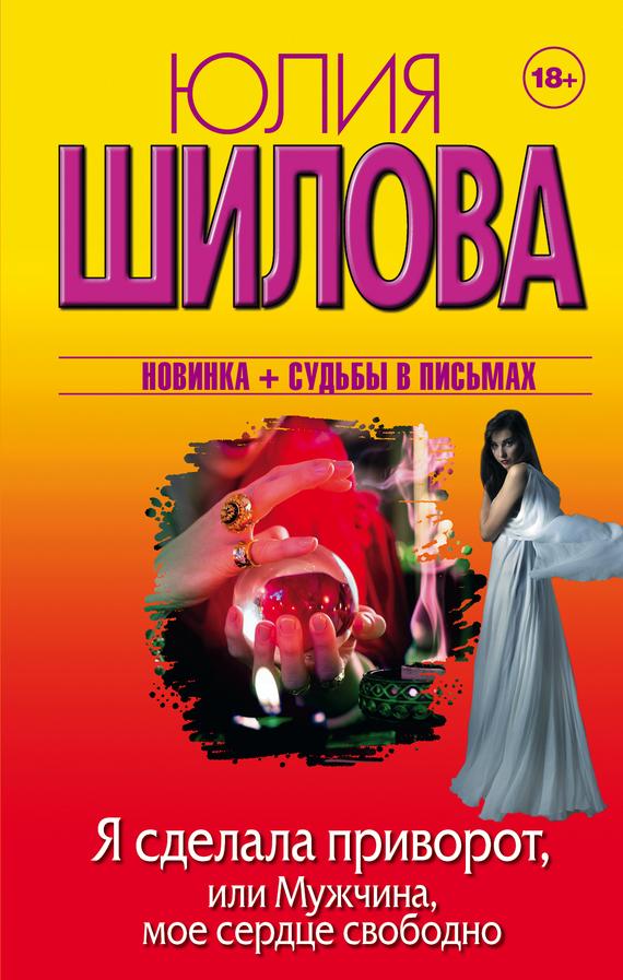Юлия Шилова «Я сделала приворот, или Мужчина, мое сердце свободно»