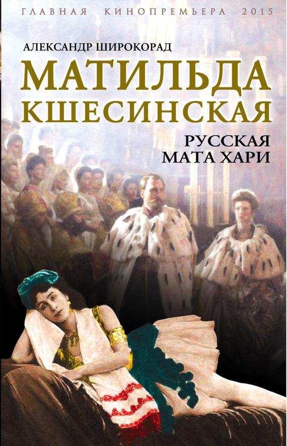 Александр Широкорад «Матильда Кшесинская. Русская Мата Хари»