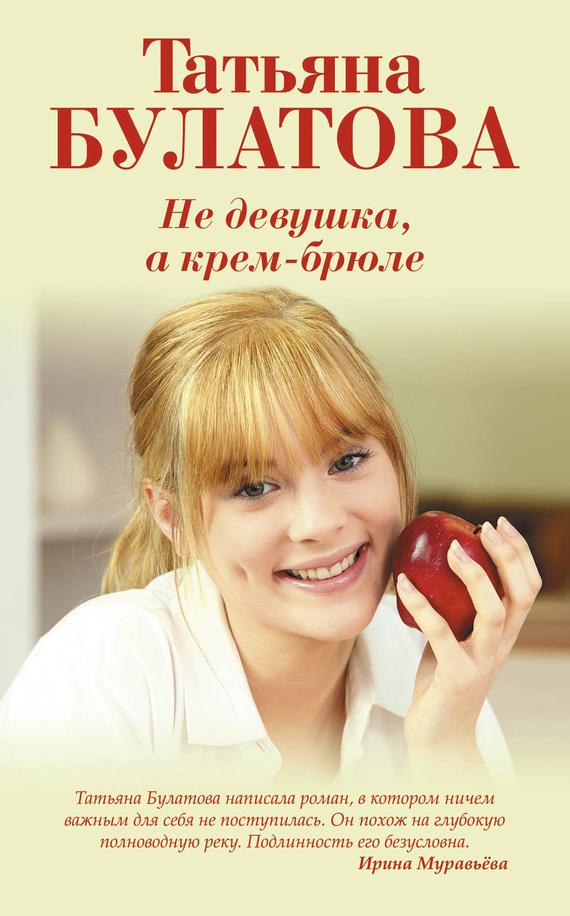 Татьяна Булатова «Не девушка, а крем-брюле»