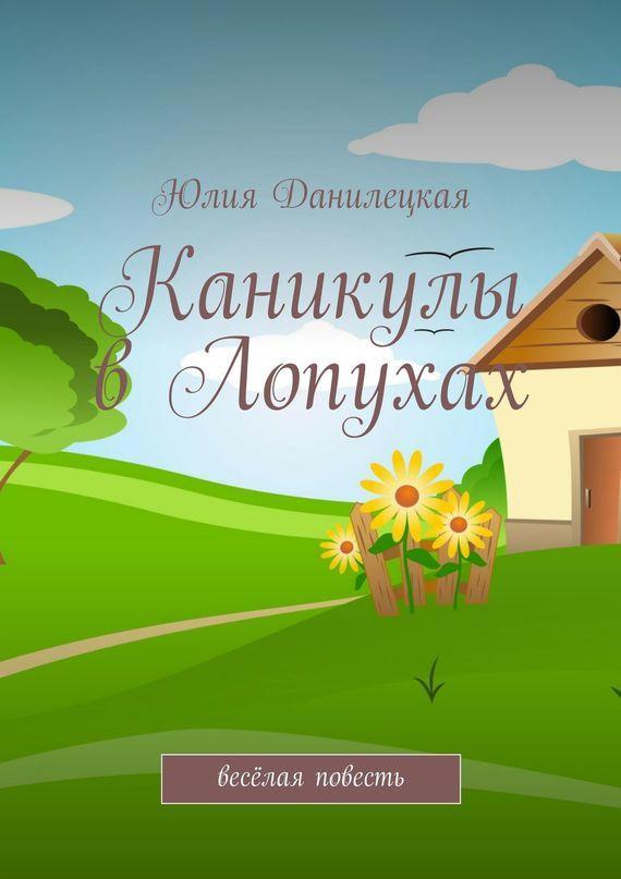 Юлия Данилецкая «Каникулы в Лопухах»