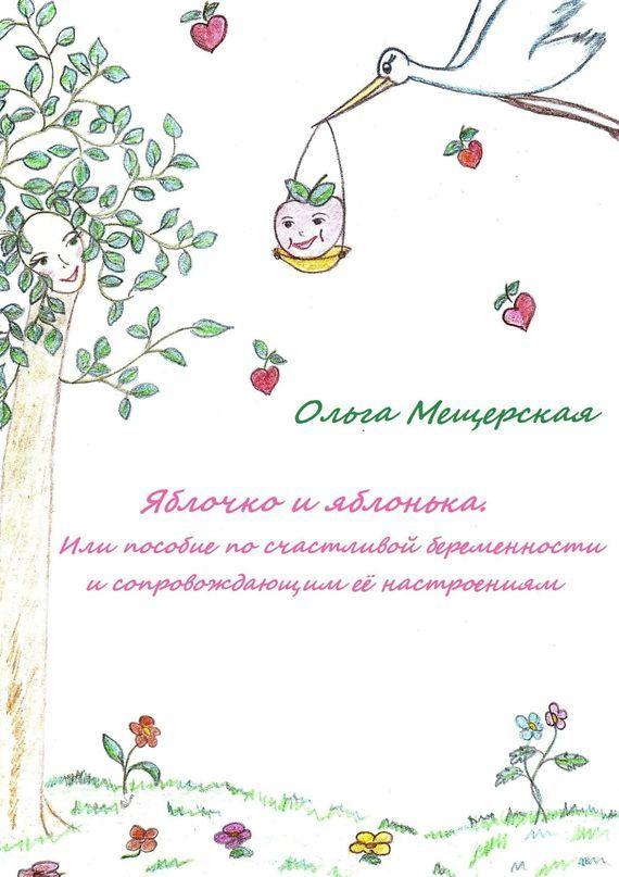 Ольга Мещерская «Яблочко и яблонька. Или пособие по счастливой беременности и сопровождающим ее настроениям»