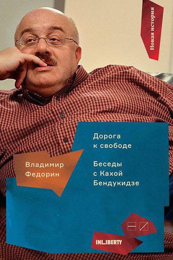 Владимир Федорин «Дорога к свободе. Беседы с Кахой Бендукидзе»