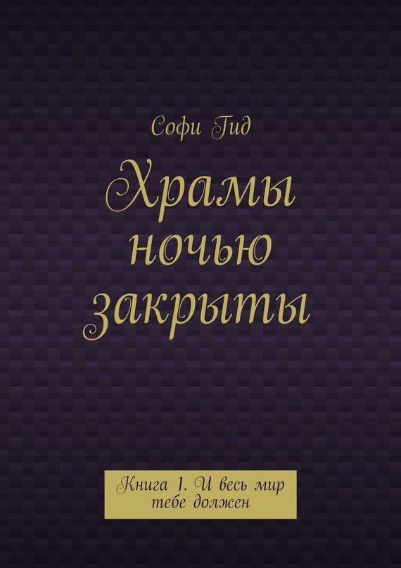 Софи Гид «Храмы ночью закрыты. Книга 1. И весь мир тебе должен»