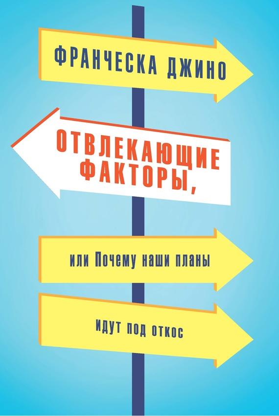 Франческа Джино «Отвлекающие факторы, или Почему наши планы идут под откос»