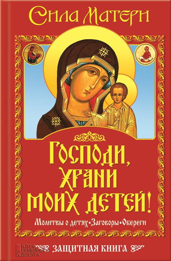 Виктор Андреев «Господи, храни моих детей! Сила матери. Молитвы о детях, заговоры, обереги. Защитная книга»