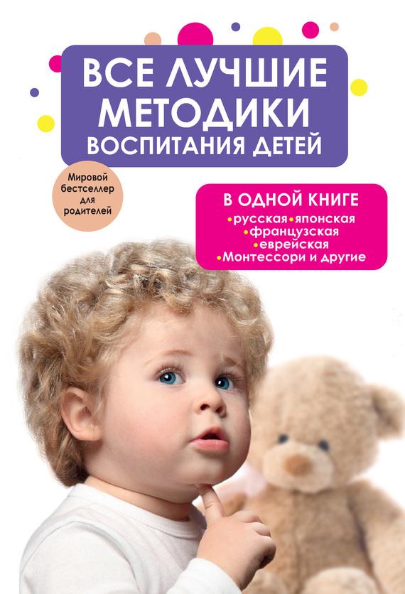 Коллектив авторов «Все лучшие методики воспитания детей в одной книге: русская, японская, французская, еврейская, Монтессори и другие»