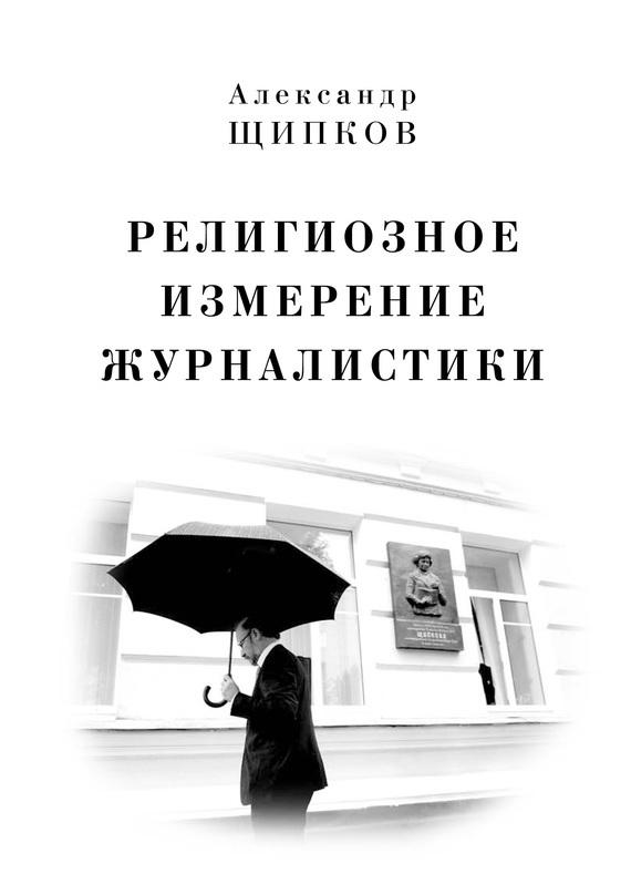 Александр Щипков «Религиозное измерение журналистики»