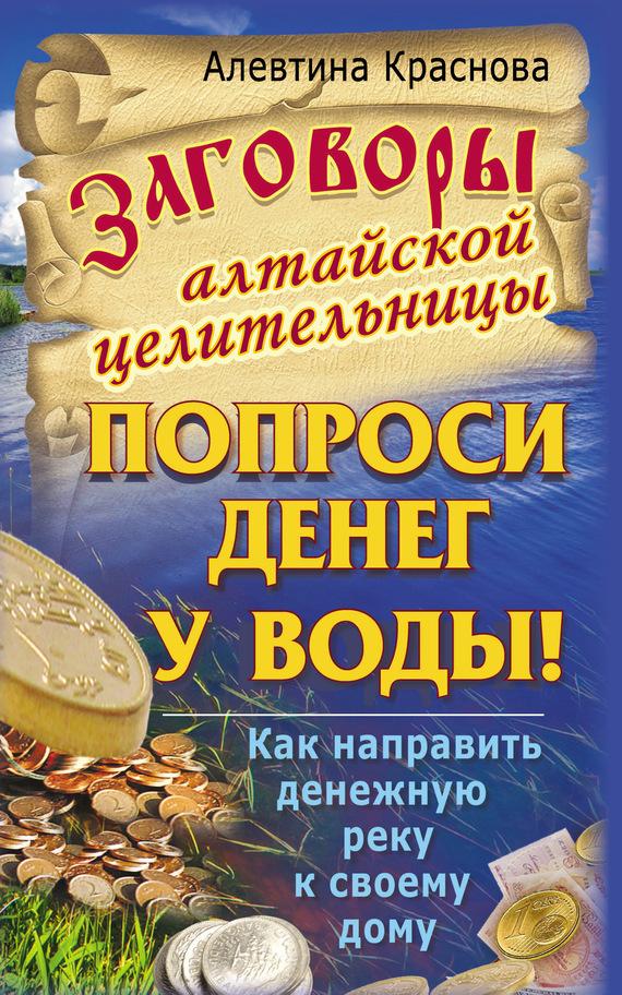 Алевтина Краснова «Заговоры алтайской целительницы. Попроси денег у воды! Как направить денежную реку к своему дому»