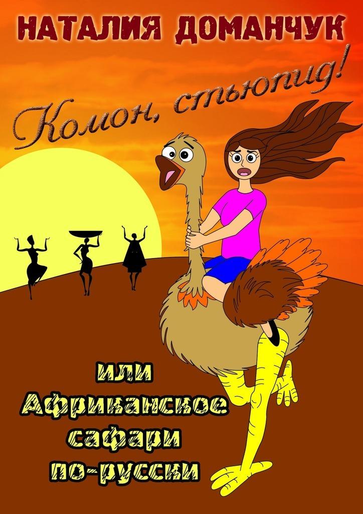 Наталия Доманчук «Комон, стьюпид! Или Африканское сафари по-русски»