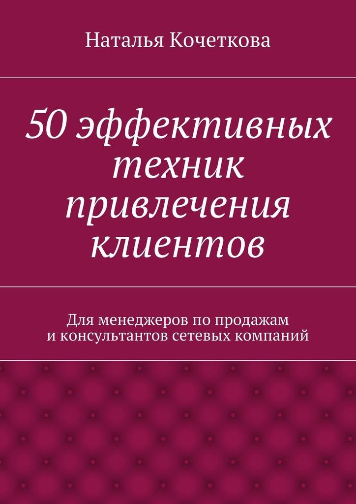 Наталья Кочеткова «50эффективных техник привлечения клиентов»
