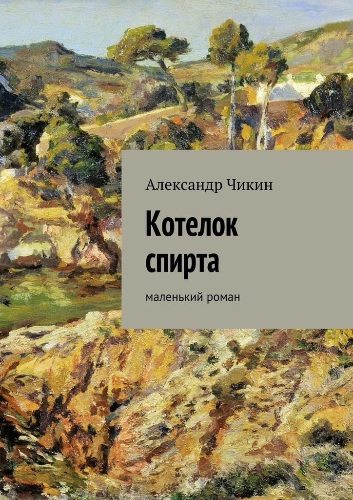 Александр Чикин «Котелок спирта»