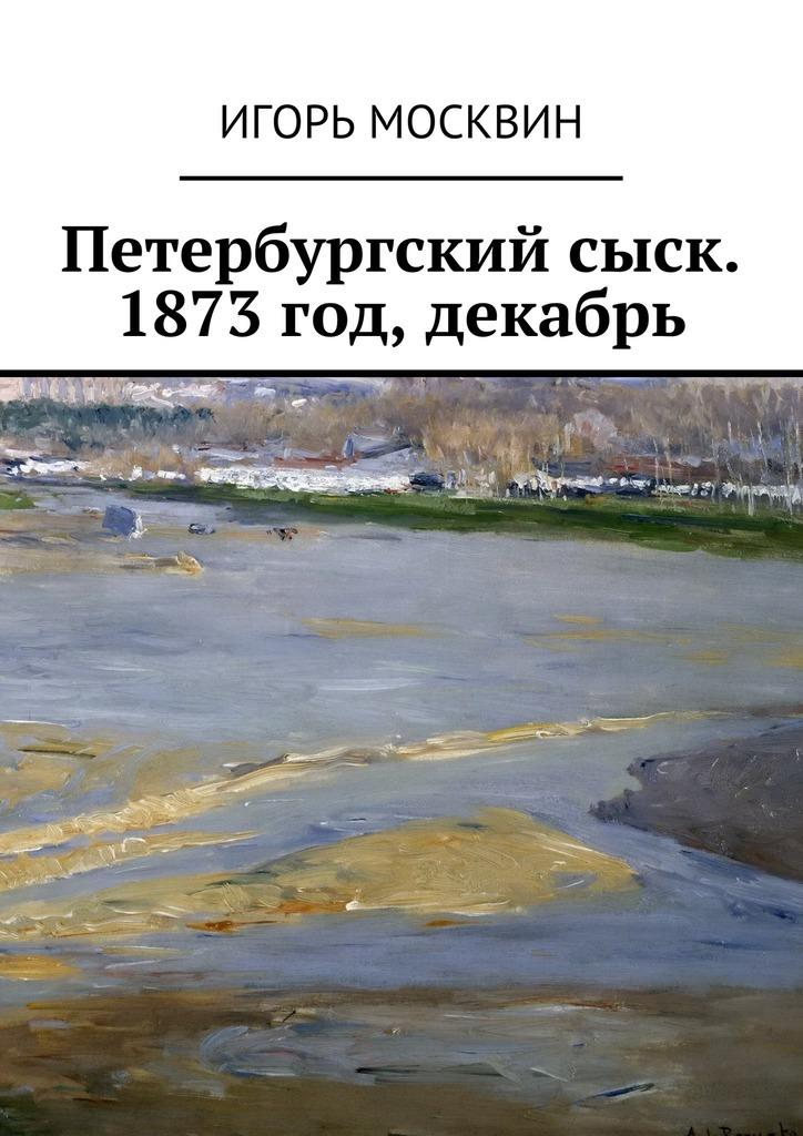 Игорь Москвин «Петербургский сыск. 1873год, декабрь»