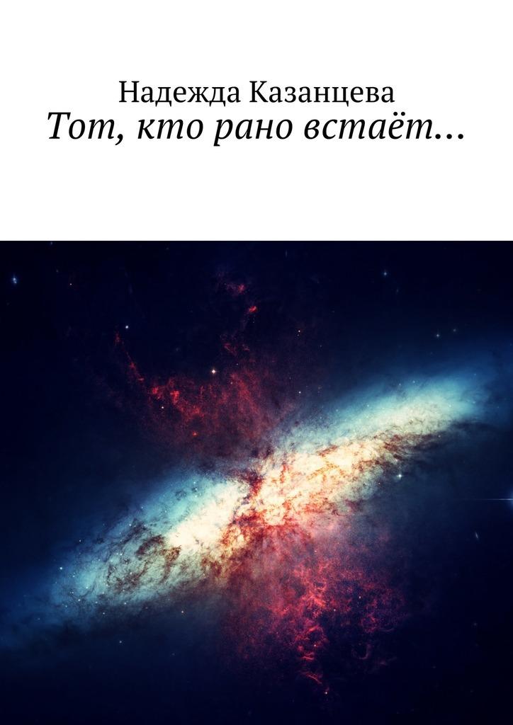 Надежда Казанцева «Тот, кто рано встаёт…»