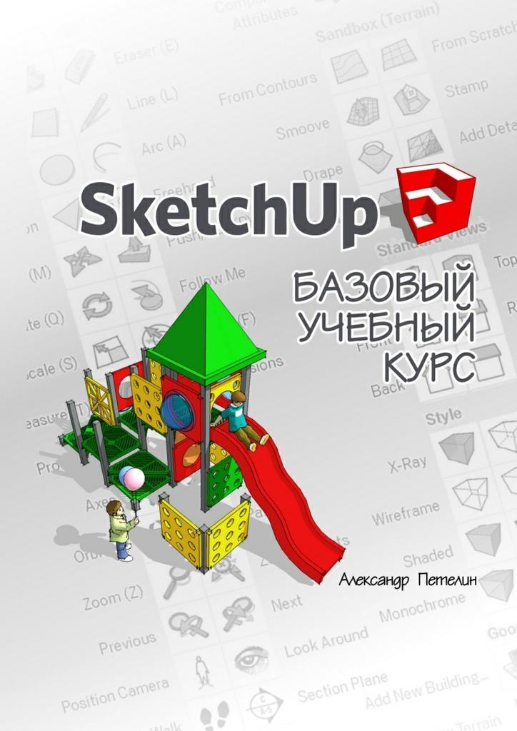 Александр Петелин «SketchUp. Базовый учебныйкурс»