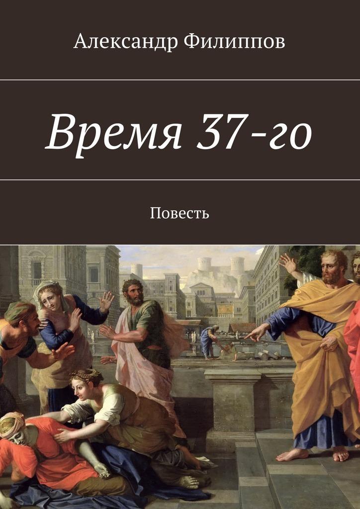 Александр Филиппов «Время 37-го»