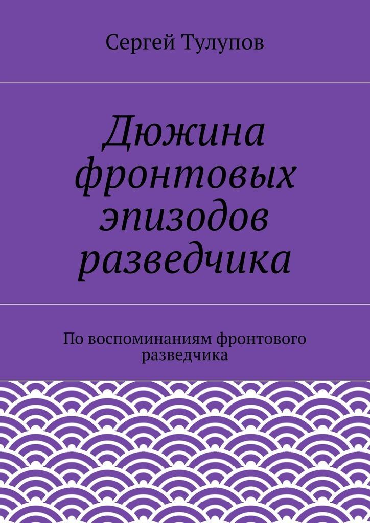 Сергей Тулупов «Дюжина фронтовых эпизодов разведчика»