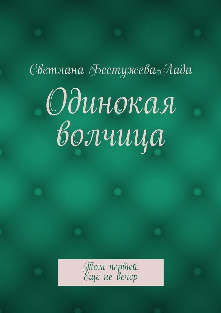 Светлана Бестужева-Лада «Одинокая волчица. Том первый. Еще невечер»