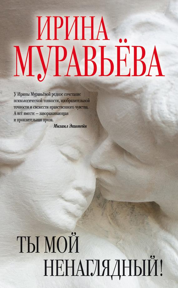 Ирина Муравьева «Ты мой ненаглядный! (сборник)»