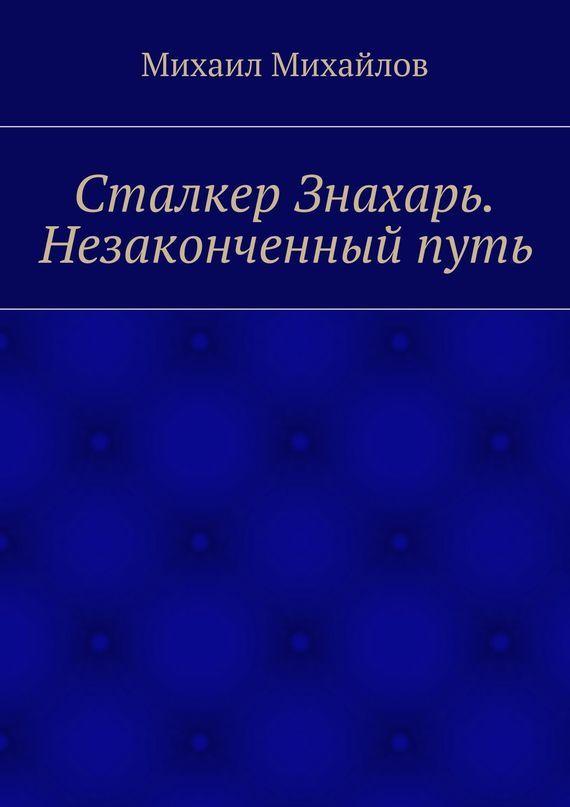 Михаил Михайлов «Сталкер Знахарь. Незаконченный путь»