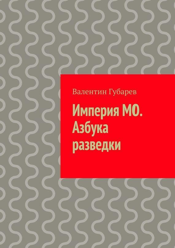 Валентин Губарев «Империя МО. Азбука разведки»