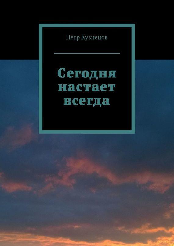 Петр Кузнецов «Сегодня настает всегда»