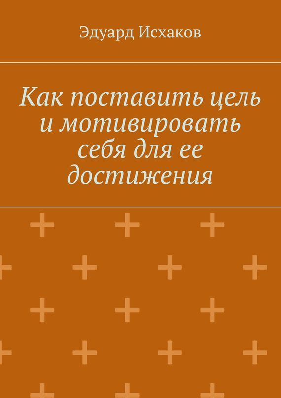 Эдуард Исхаков «Как поставить цель и мотивировать себя для ее достижения»