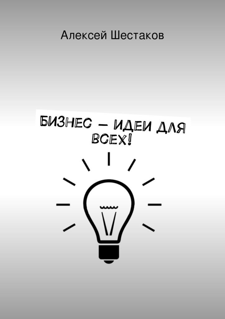 Алексей Шестаков «Бизнес-идеи для всех!»