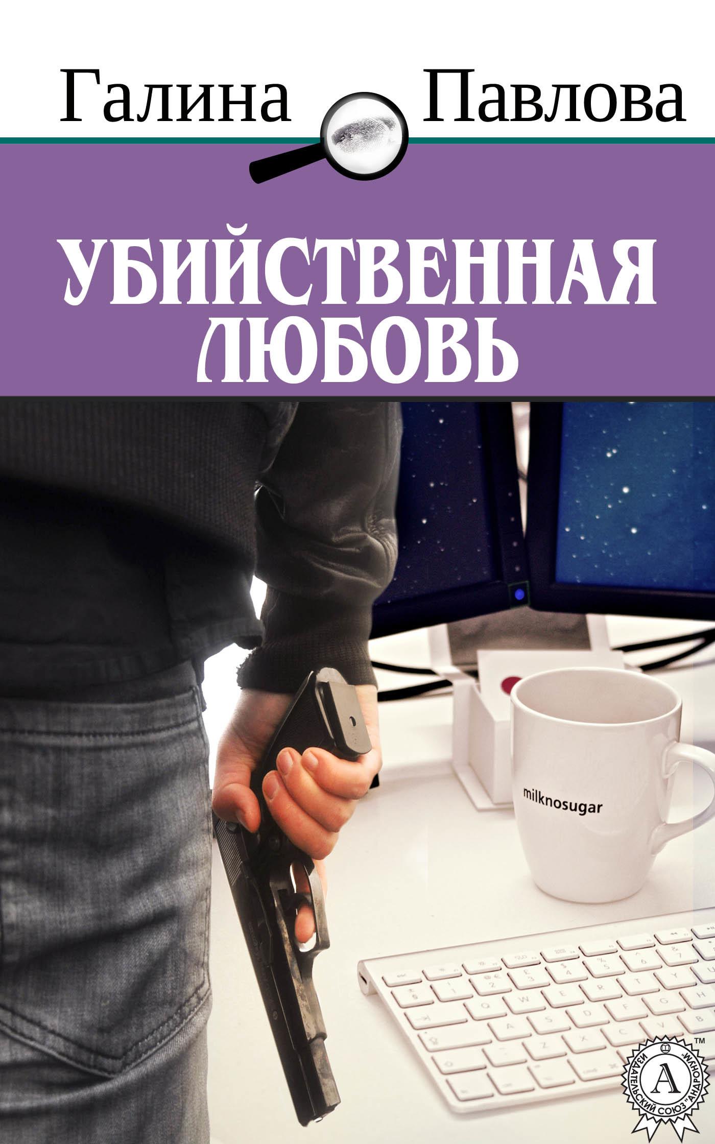 Галина Павлова «Убийственная любовь»