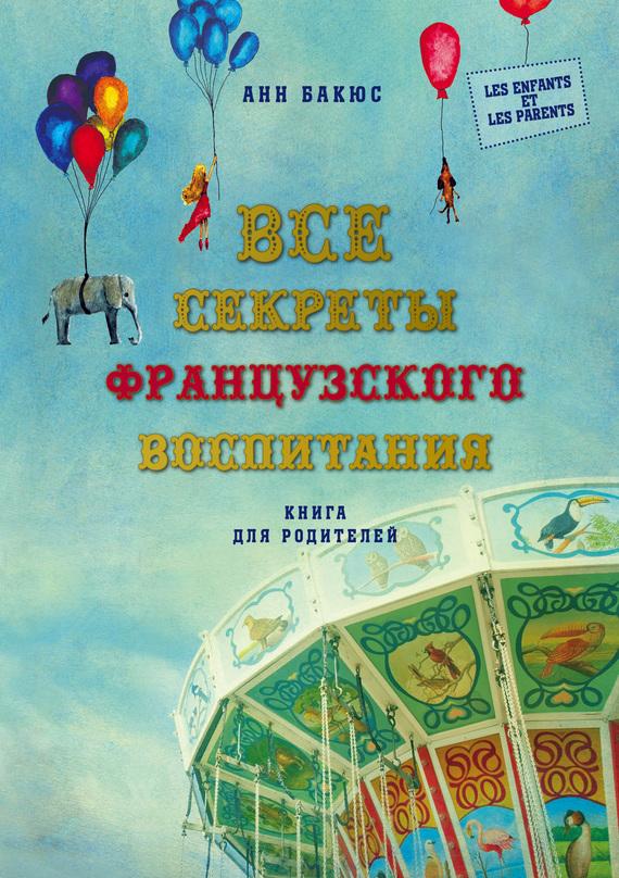 Анн Бакюс «Все секреты французского воспитания. Книга для родителей»