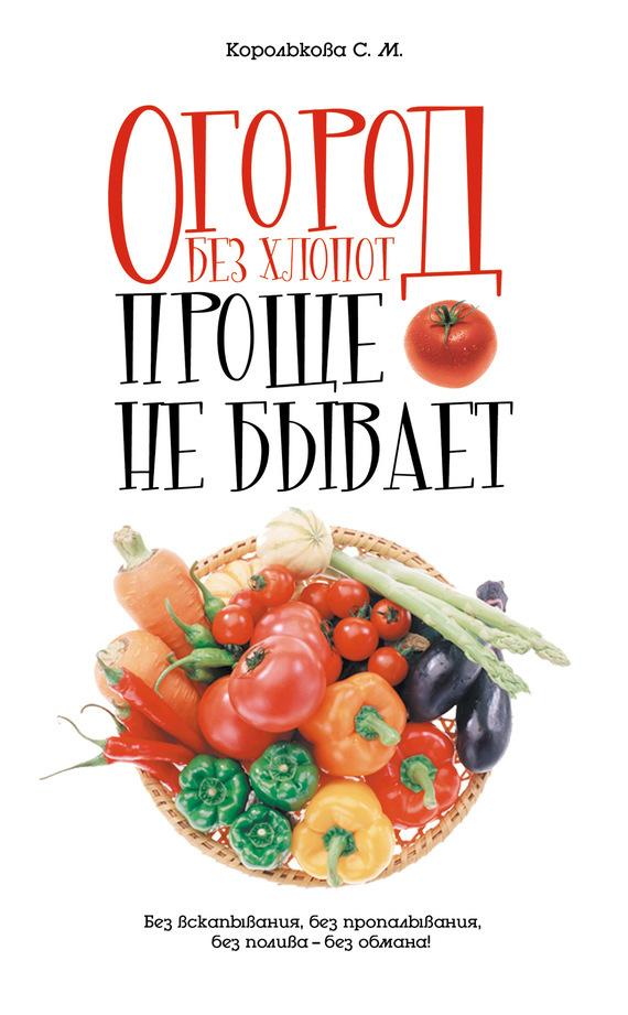 Светлана Королькова «Огород без хлопот: Проще не бывает!»