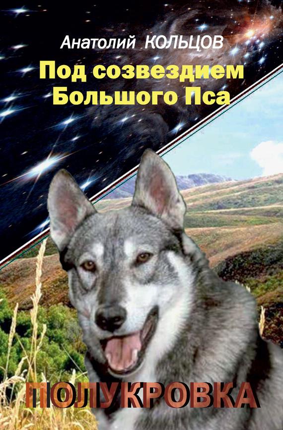 Анатолий Кольцов «Под созвездием Большого Пса. Полукровка»