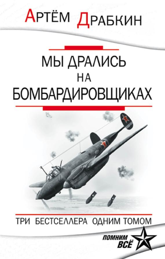Артем Драбкин «Мы дрались на бомбардировщиках. Три бестселлера одним томом»