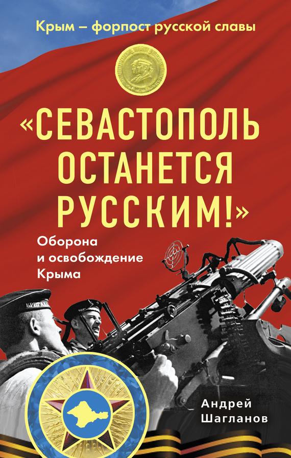Андрей Шагланов ««Севастополь останется русским!» Оборона и освобождение Крыма 1941-1944»