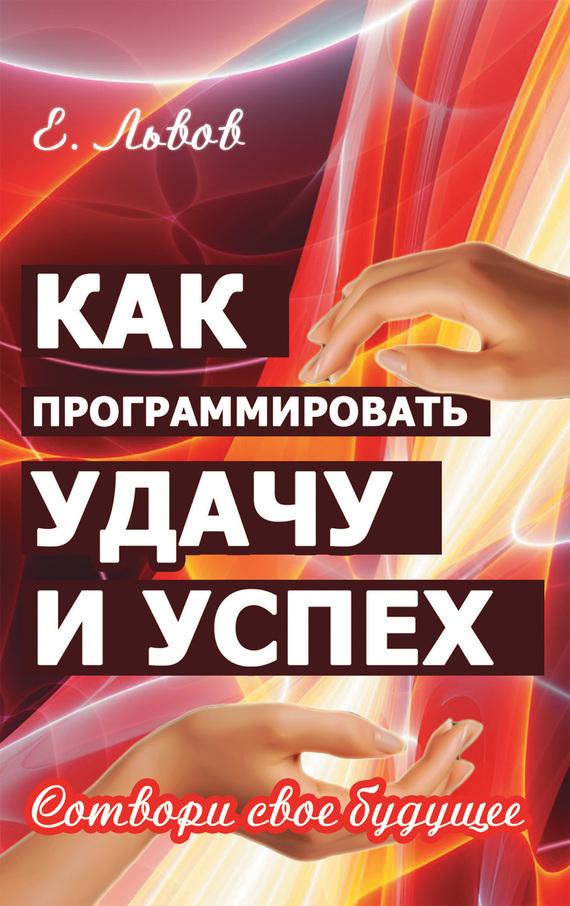 Евгений Львов «Как программировать удачу и успех. Сотвори свое будущее»