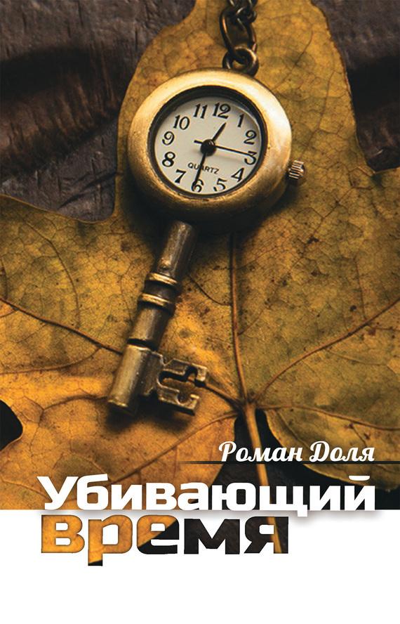 Роман Доля «Убивающий время. Практика разрушения подсознания»